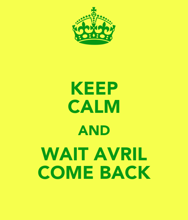 KEEP CALM AND WAIT AVRIL COME BACK