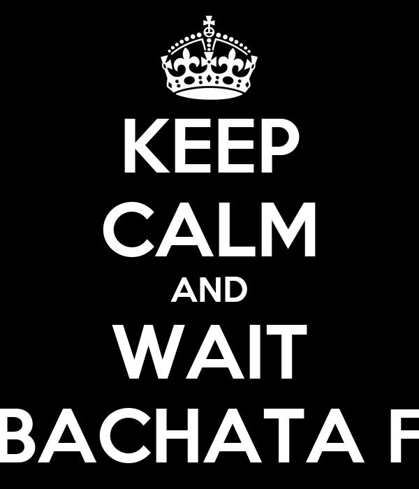 KEEP CALM AND WAIT BACHATA F