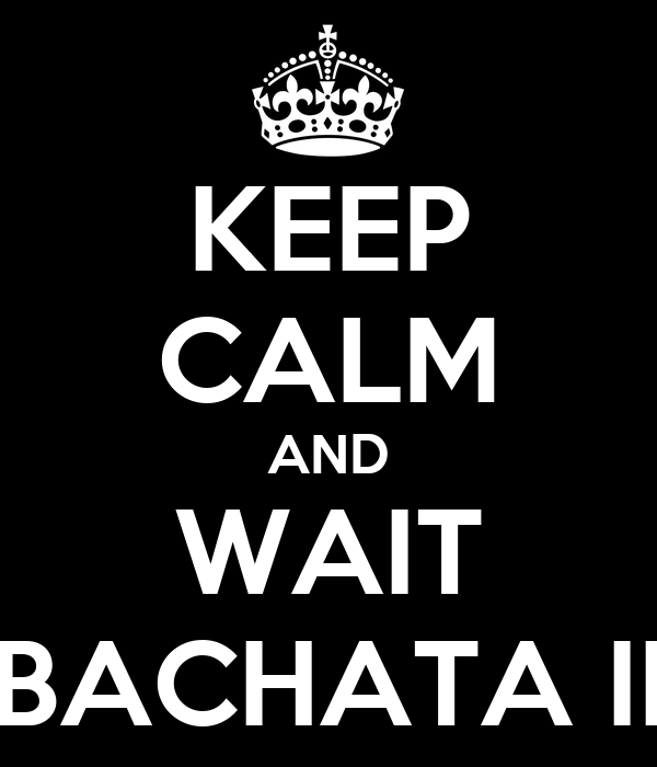 KEEP CALM AND WAIT BACHATA II