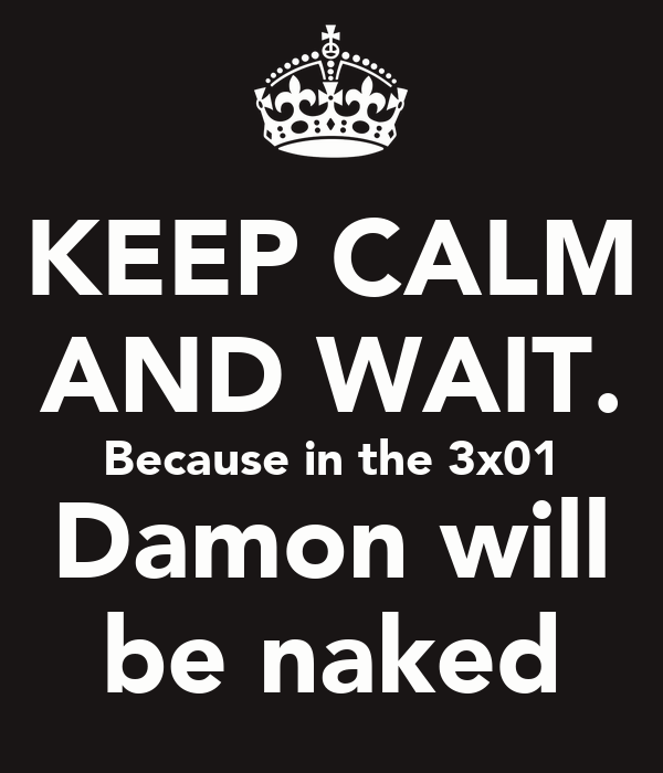 KEEP CALM AND WAIT. Because in the 3x01 Damon will be naked