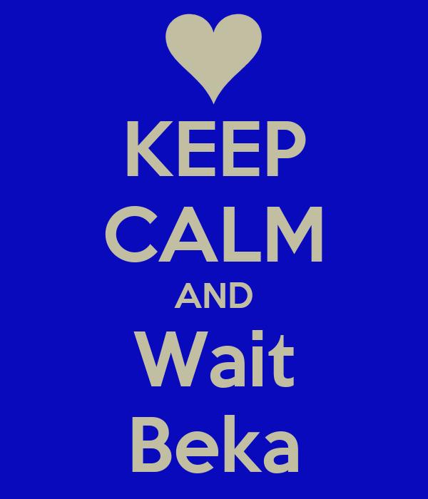 KEEP CALM AND Wait Beka