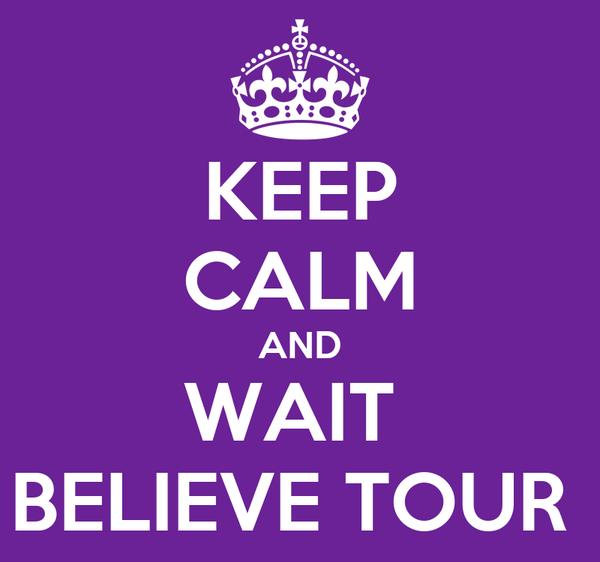 KEEP CALM AND WAIT  BELIEVE TOUR