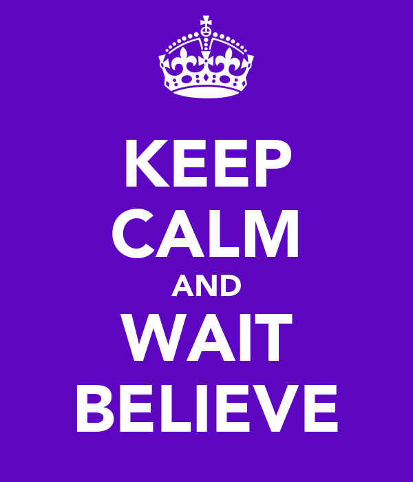 KEEP CALM AND WAIT BELIEVE