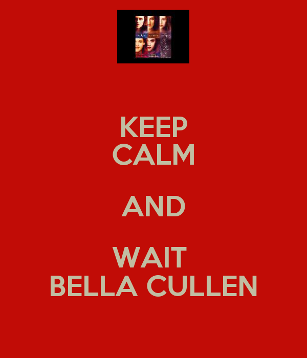 KEEP CALM AND WAIT  BELLA CULLEN