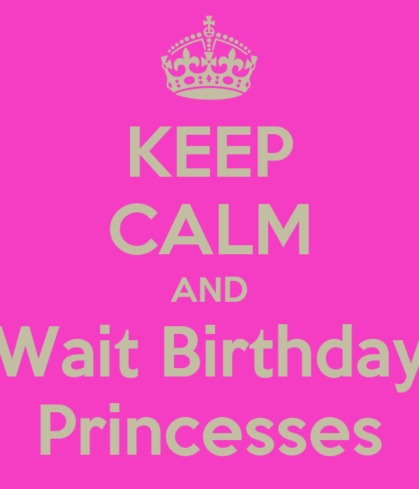 KEEP CALM AND Wait Birthday Princesses