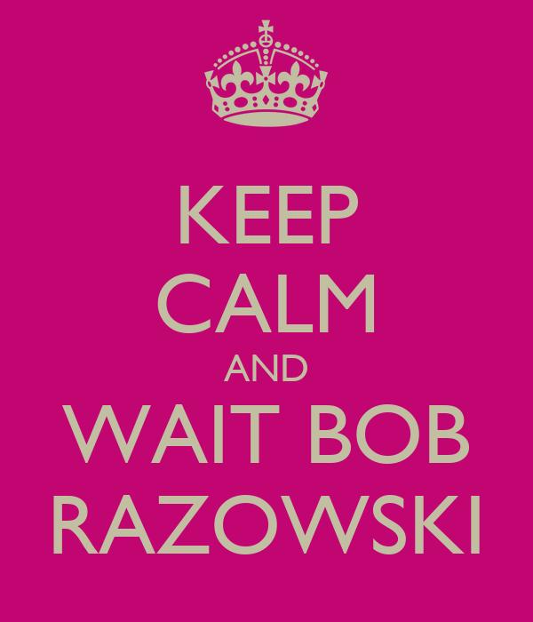 KEEP CALM AND WAIT BOB RAZOWSKI