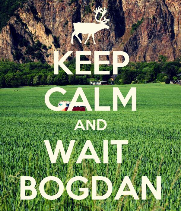 KEEP CALM AND WAIT  BOGDAN