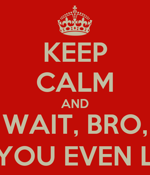 KEEP CALM AND WAIT, BRO, DO YOU EVEN LIFT?