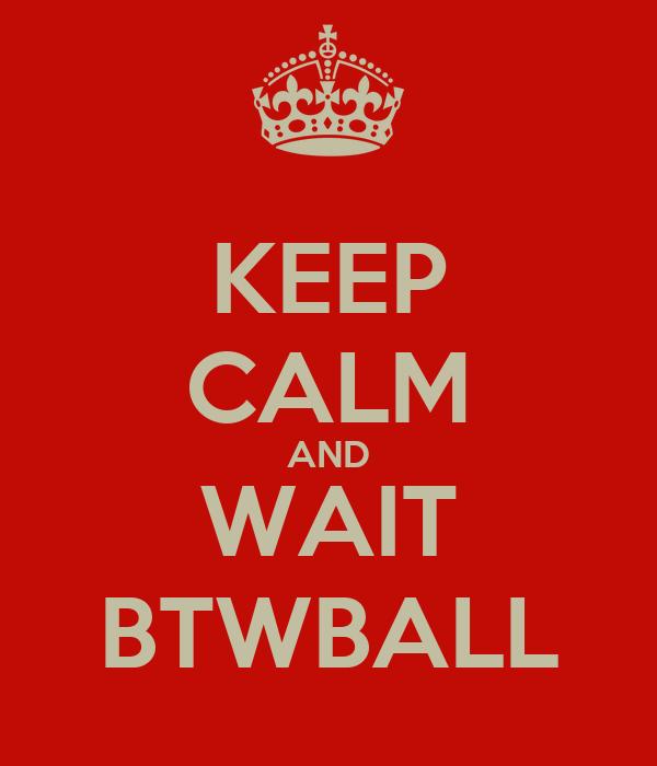 KEEP CALM AND WAIT BTWBALL