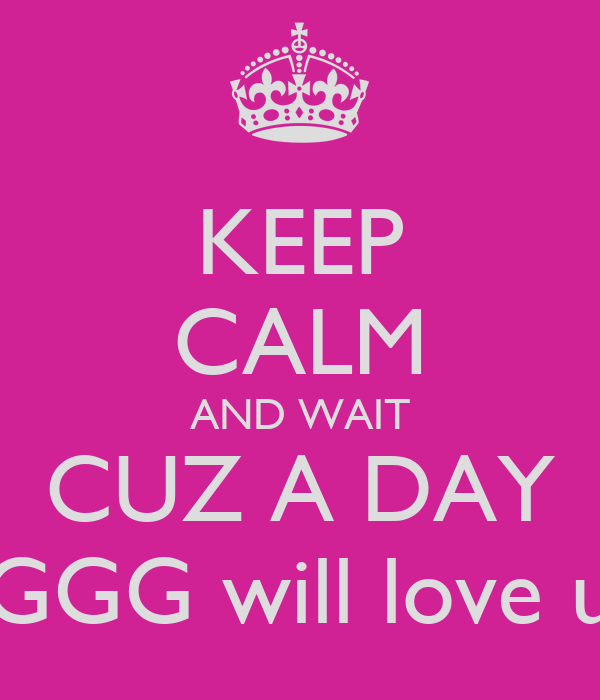 KEEP CALM AND WAIT CUZ A DAY GGG will love u