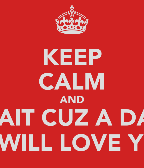 KEEP CALM AND WAIT CUZ A DAY JB WILL LOVE YOU