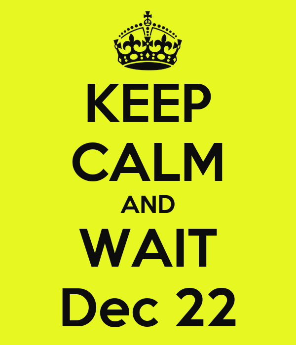 KEEP CALM AND WAIT Dec 22