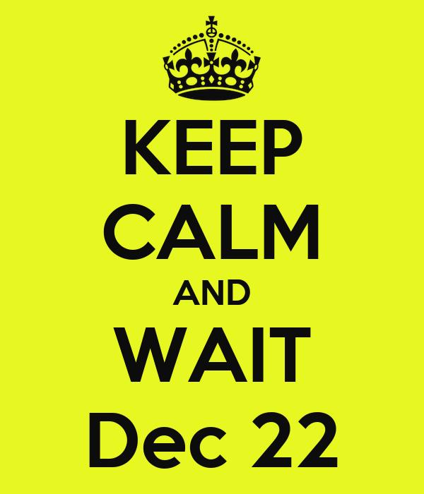 KEEP CALM AND WAIT Dec 22