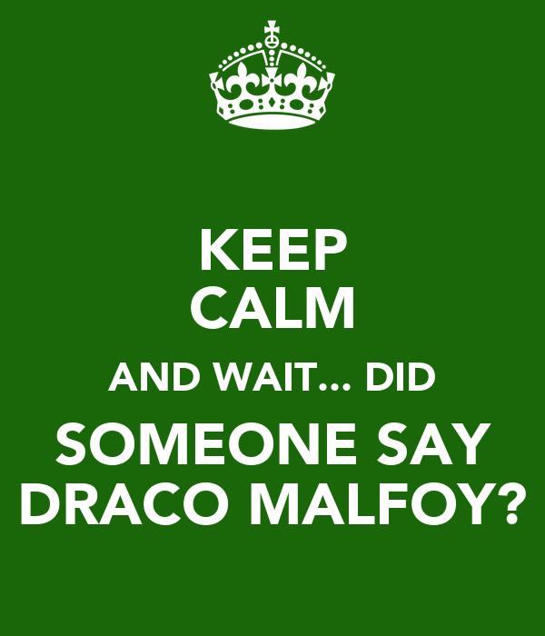 KEEP CALM AND WAIT... DID SOMEONE SAY DRACO MALFOY?