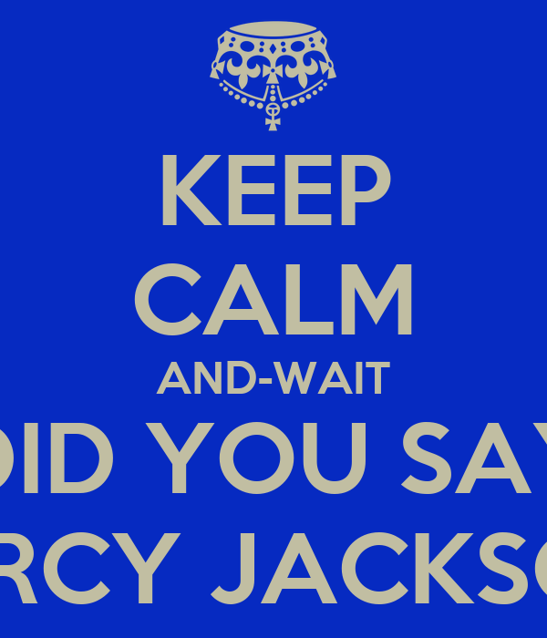 KEEP CALM AND-WAIT DID YOU SAY PERCY JACKSON