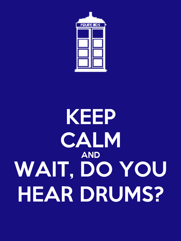 KEEP CALM AND WAIT, DO YOU HEAR DRUMS?