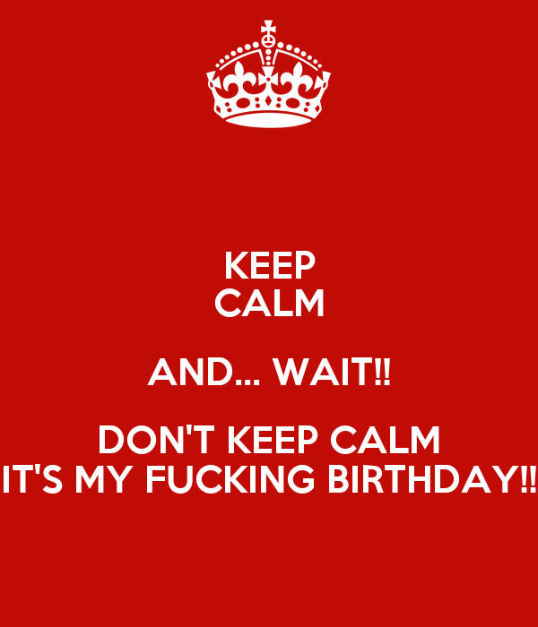 KEEP CALM AND... WAIT!! DON'T KEEP CALM IT'S MY FUCKING BIRTHDAY!!
