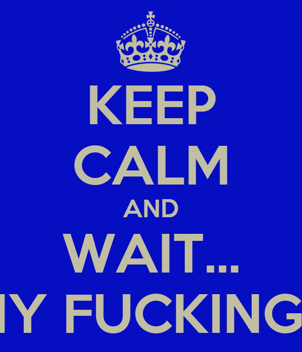 KEEP CALM AND WAIT... DONT ITS MY FUCKING BIRTHDAY!