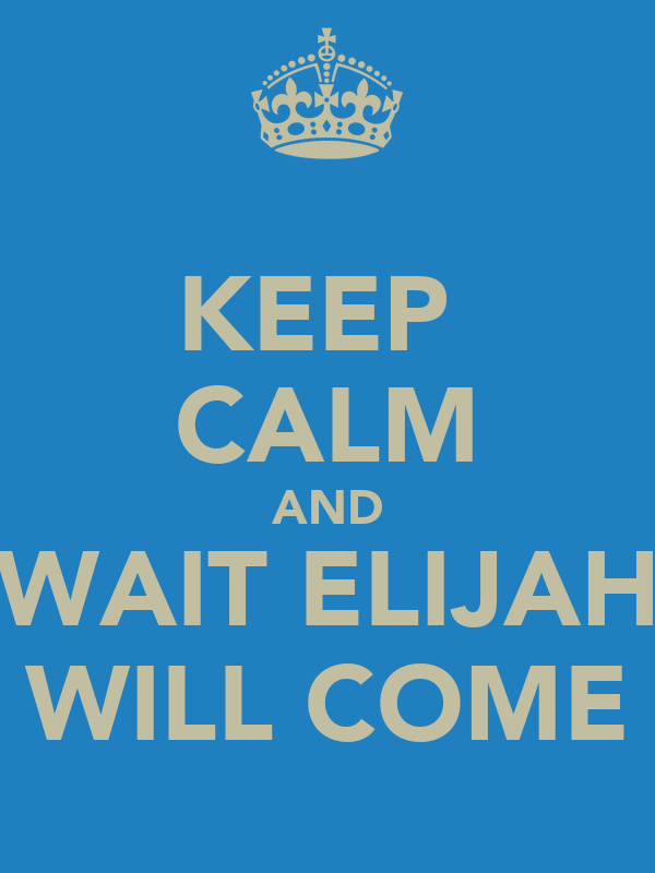 KEEP  CALM AND WAIT ELIJAH WILL COME