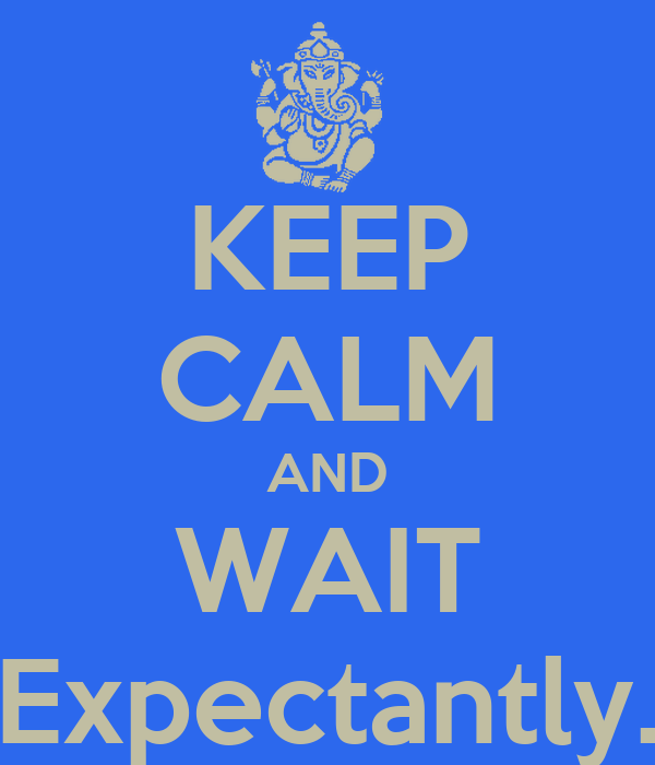 KEEP CALM AND WAIT Expectantly.