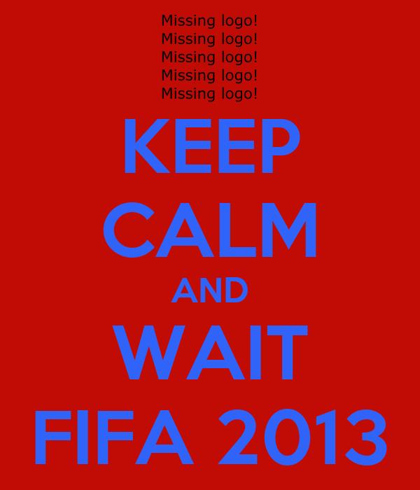 KEEP CALM AND WAIT FIFA 2013