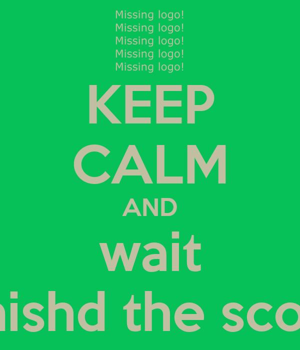 KEEP CALM AND wait finishd the scool