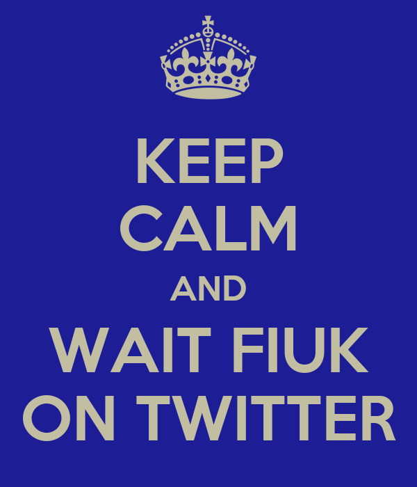 KEEP CALM AND WAIT FIUK ON TWITTER