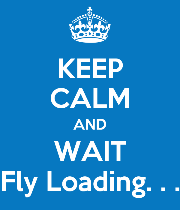 KEEP CALM AND WAIT Fly Loading. . .