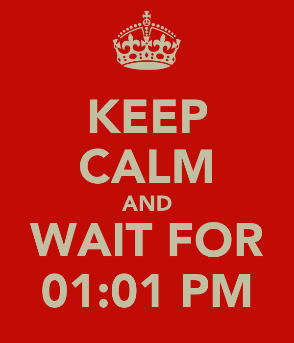KEEP CALM AND WAIT FOR 01:01 PM