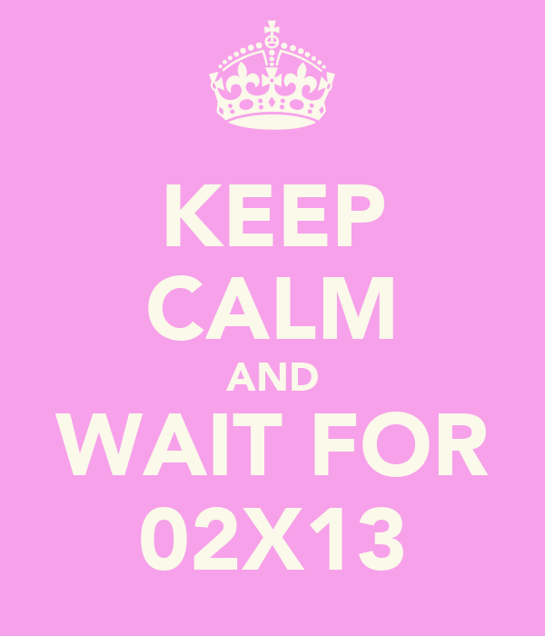 KEEP CALM AND WAIT FOR 02X13