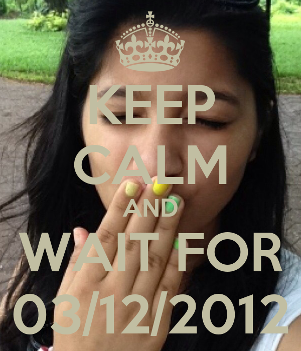 KEEP CALM AND WAIT FOR 03/12/2012