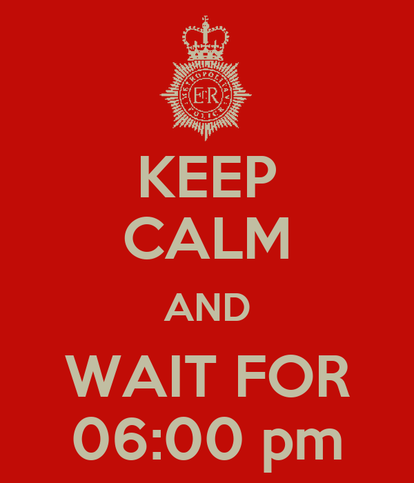 KEEP CALM AND WAIT FOR 06:00 pm