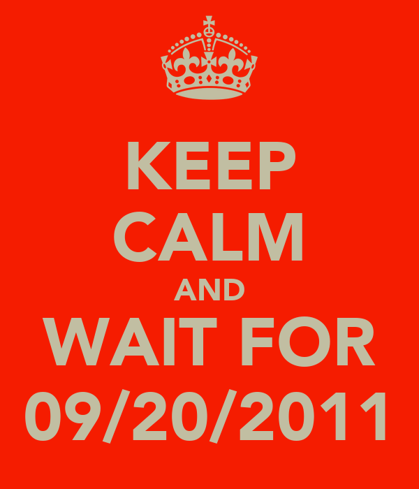 KEEP CALM AND WAIT FOR 09/20/2011