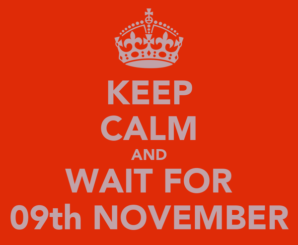 KEEP CALM AND WAIT FOR 09th NOVEMBER