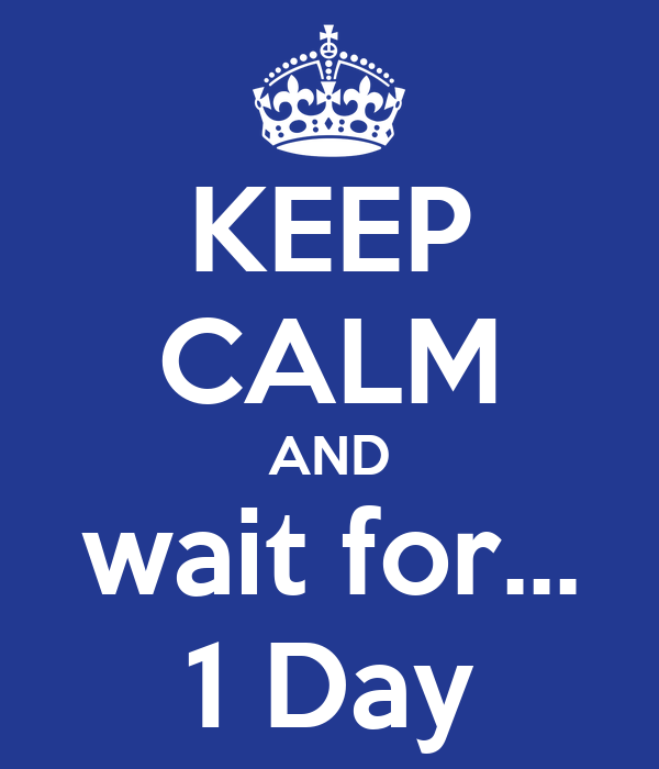KEEP CALM AND wait for... 1 Day