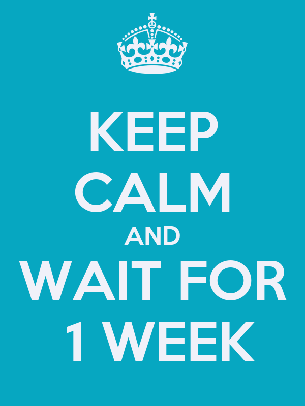 KEEP CALM AND WAIT FOR  1 WEEK
