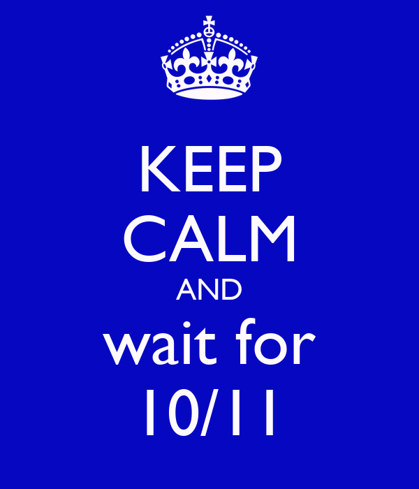 KEEP CALM AND wait for 10/11