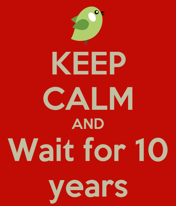 KEEP CALM AND Wait for 10 years