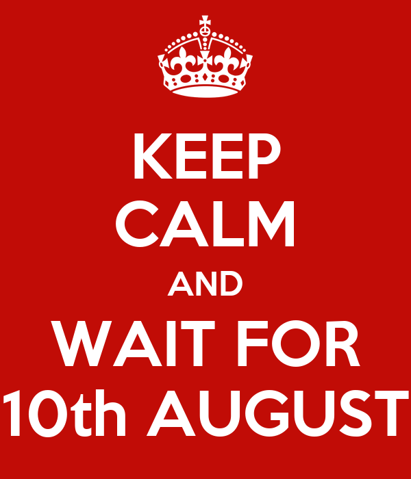 KEEP CALM AND WAIT FOR 10th AUGUST