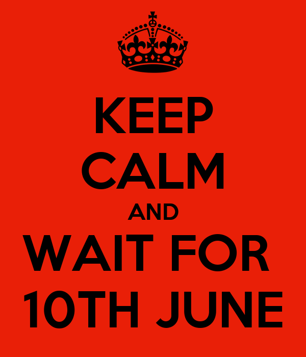 KEEP CALM AND WAIT FOR  10TH JUNE