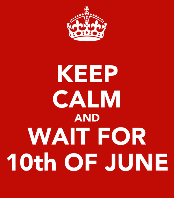 KEEP CALM AND WAIT FOR 10th OF JUNE
