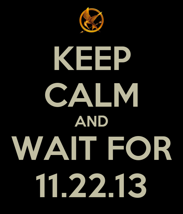 KEEP CALM AND WAIT FOR 11.22.13