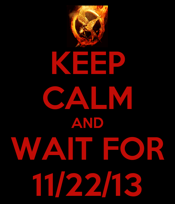 KEEP CALM AND WAIT FOR 11/22/13