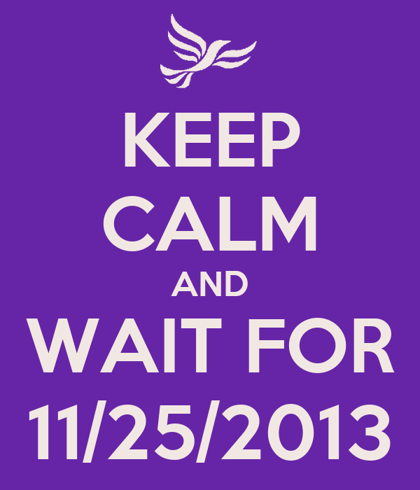 KEEP CALM AND WAIT FOR 11/25/2013