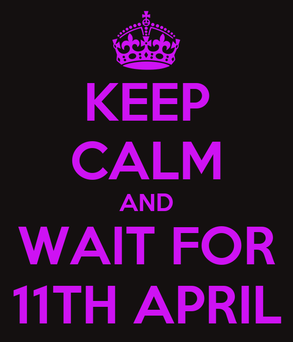 KEEP CALM AND WAIT FOR 11TH APRIL
