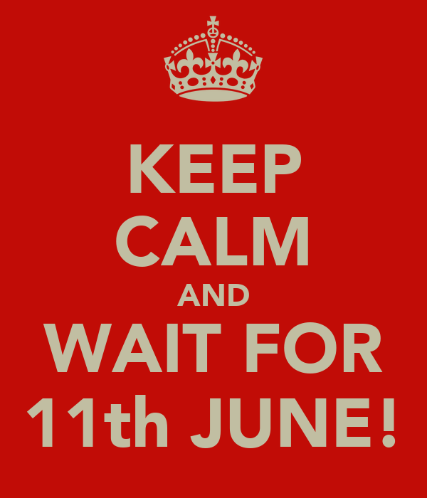 KEEP CALM AND WAIT FOR 11th JUNE!