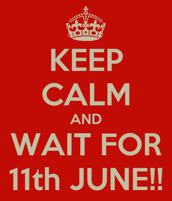 KEEP CALM AND WAIT FOR 11th JUNE!!