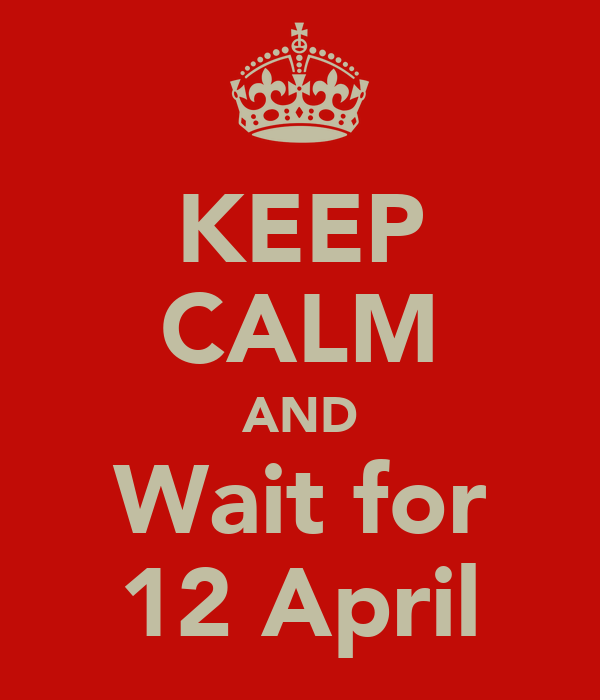 KEEP CALM AND Wait for 12 April