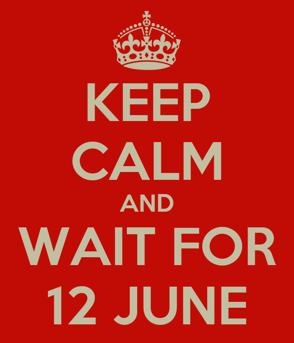 KEEP CALM AND WAIT FOR 12 JUNE