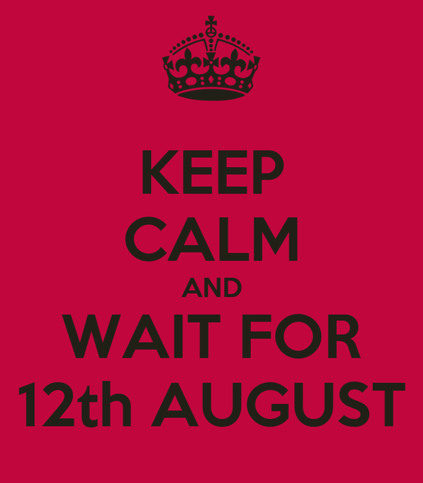 KEEP CALM AND WAIT FOR 12th AUGUST